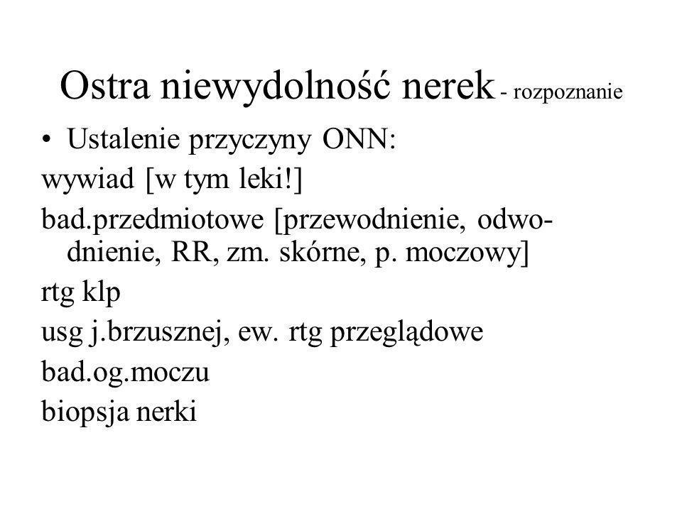 Ostra niewydolność nerek - rozpoznanie Ustalenie przyczyny ONN: wywiad [w tym leki!] bad.przedmiotowe [przewodnienie, odwo- dnienie, RR, zm. skórne, p