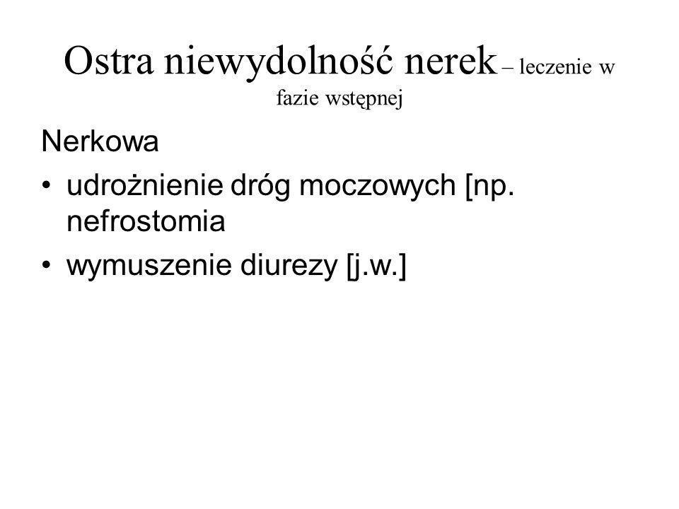 Ostra niewydolność nerek – leczenie w fazie wstępnej Nerkowa udrożnienie dróg moczowych [np. nefrostomia wymuszenie diurezy [j.w.]