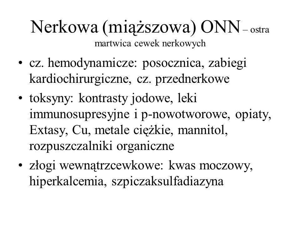 Nerkowa (miąższowa) ONN – ostra martwica cewek nerkowych cz. hemodynamicze: posocznica, zabiegi kardiochirurgiczne, cz. przednerkowe toksyny: kontrast