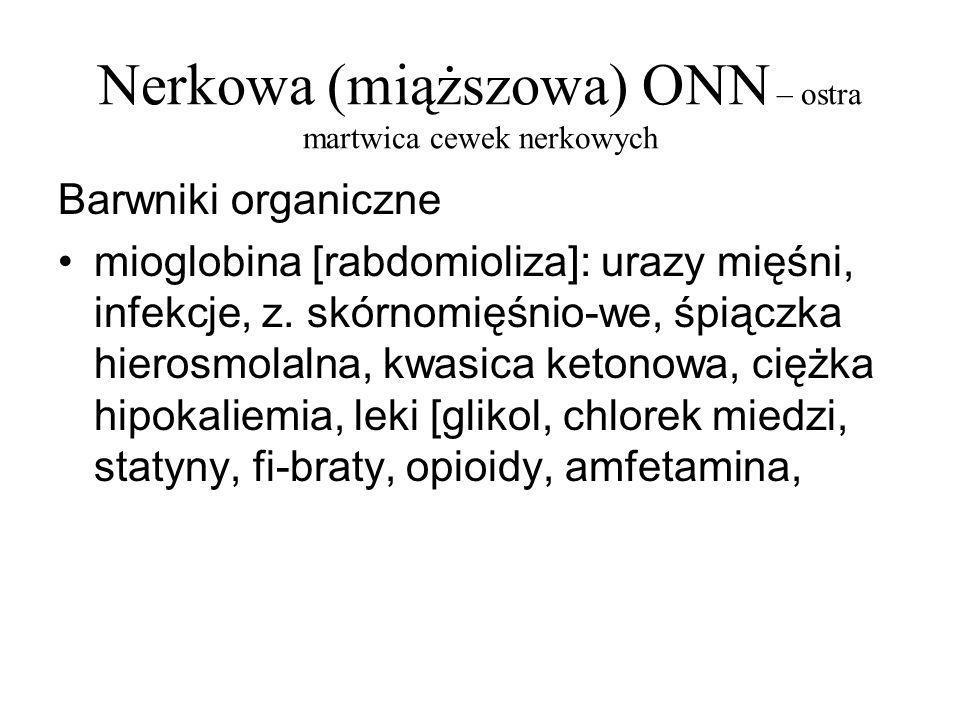 Nerkowa (miąższowa) ONN – ostra martwica cewek nerkowych Barwniki organiczne hemoglobina:malaria, masywny rozpad RBC [krążenie pozaustro-jowe, protezy metalowe], transfuzje [lub inne hemolizy], udar cieplny, napadowa nocna hemoglobinuria, cz.