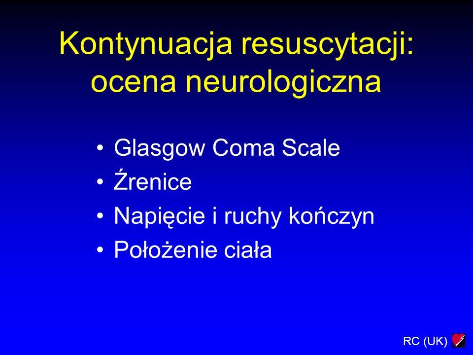 RC (UK) Kontynuacja resuscytacji: ocena neurologiczna Glasgow Coma Scale Źrenice Napięcie i ruchy kończyn Położenie ciała