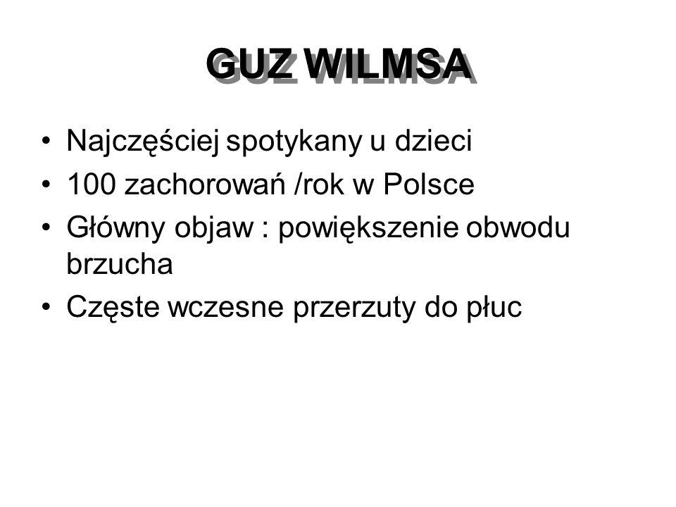 GUZ WILMSA Najczęściej spotykany u dzieci 100 zachorowań /rok w Polsce Główny objaw : powiększenie obwodu brzucha Częste wczesne przerzuty do płuc