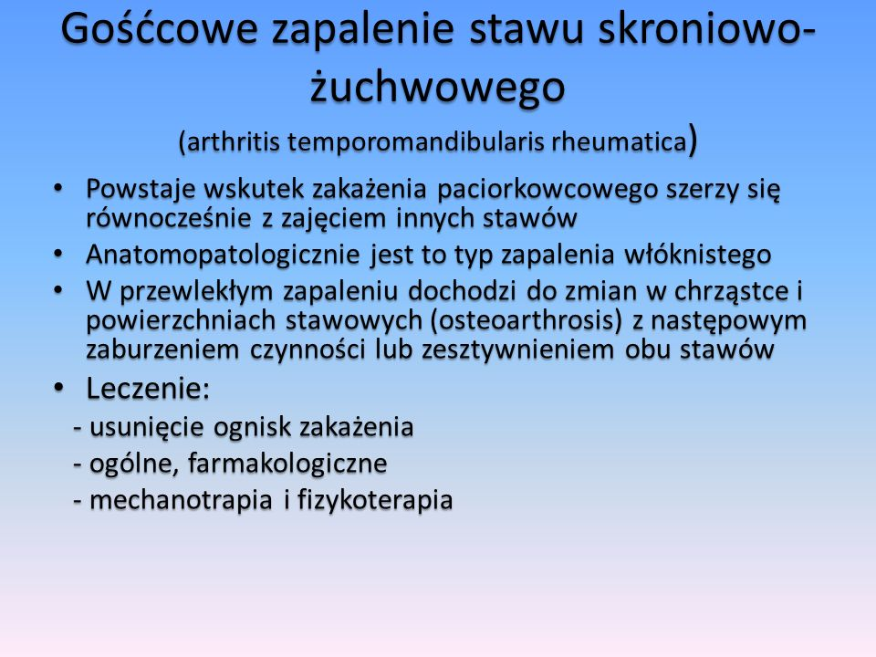 Gośćcowe zapalenie stawu skroniowo- żuchwowego (arthritis temporomandibularis rheumatica ) Powstaje wskutek zakażenia paciorkowcowego szerzy się równo