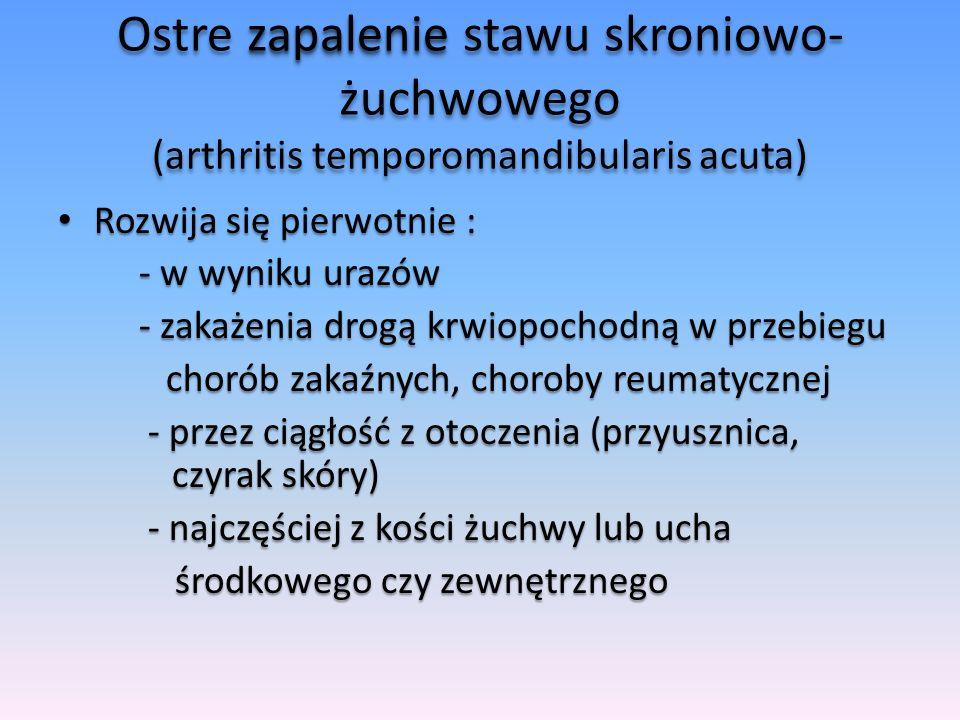 Gruźlicze zapalenie stawu skroniowo- żuchwowego (arthritis temporomandibularis tuberculosa) Występuje rzadko, najczęściej wtórnie w przebiegu zapalenia gruźliczego sąsiednich kości Występuje rzadko, najczęściej wtórnie w przebiegu zapalenia gruźliczego sąsiednich kości Może powstać pierwotnie wskutek zakażenia na drodze krwiopochodnej z odległych ognisk gruźliczych Może powstać pierwotnie wskutek zakażenia na drodze krwiopochodnej z odległych ognisk gruźliczych Przebieg schorzenia jest przewlekły, prowadzi do zrostów śródstawowych Przebieg schorzenia jest przewlekły, prowadzi do zrostów śródstawowych