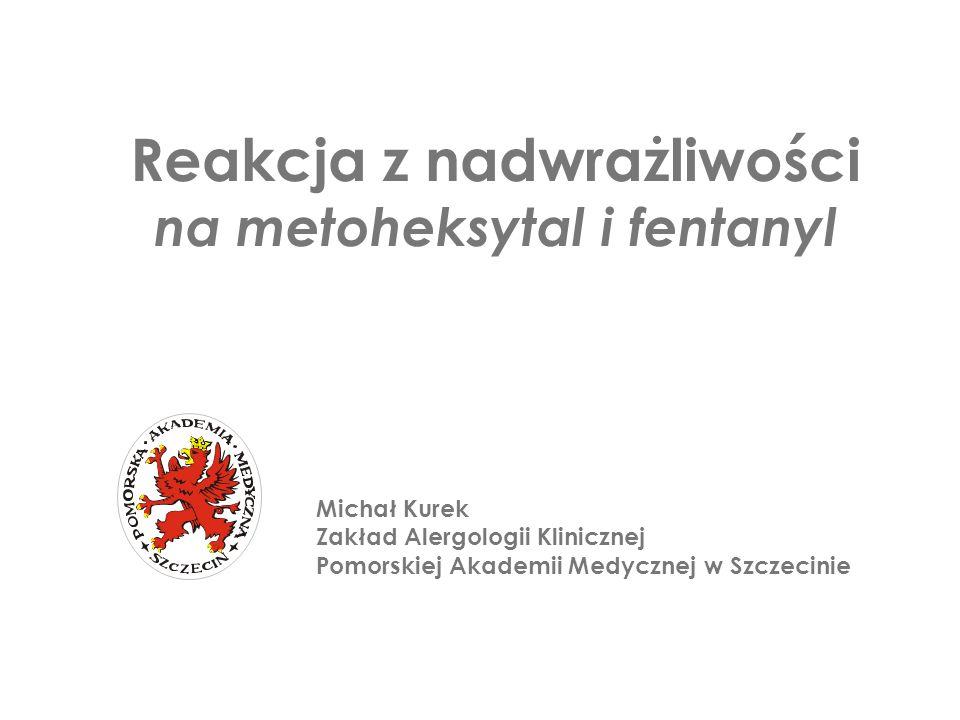 Michał Kurek Zakład Alergologii Klinicznej Pomorskiej Akademii Medycznej w Szczecinie Reakcja z nadwrażliwości na metoheksytal i fentanyl