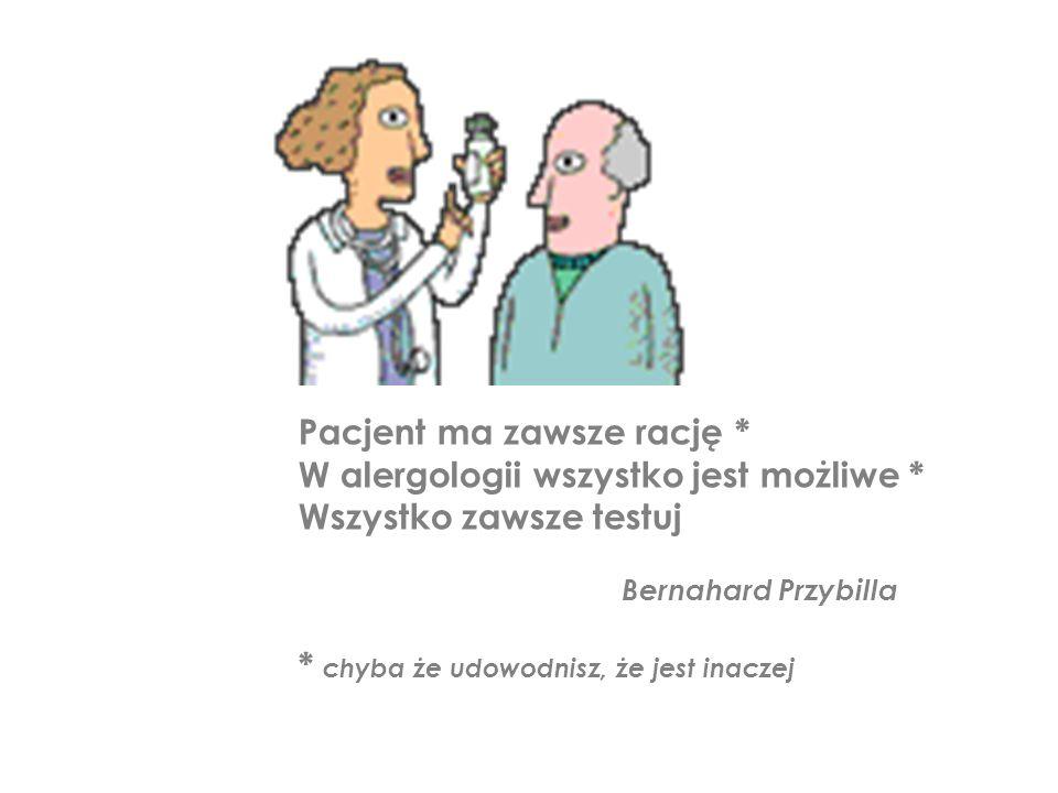 Pacjent ma zawsze rację * W alergologii wszystko jest możliwe * Wszystko zawsze testuj Bernahard Przybilla * chyba że udowodnisz, że jest inaczej
