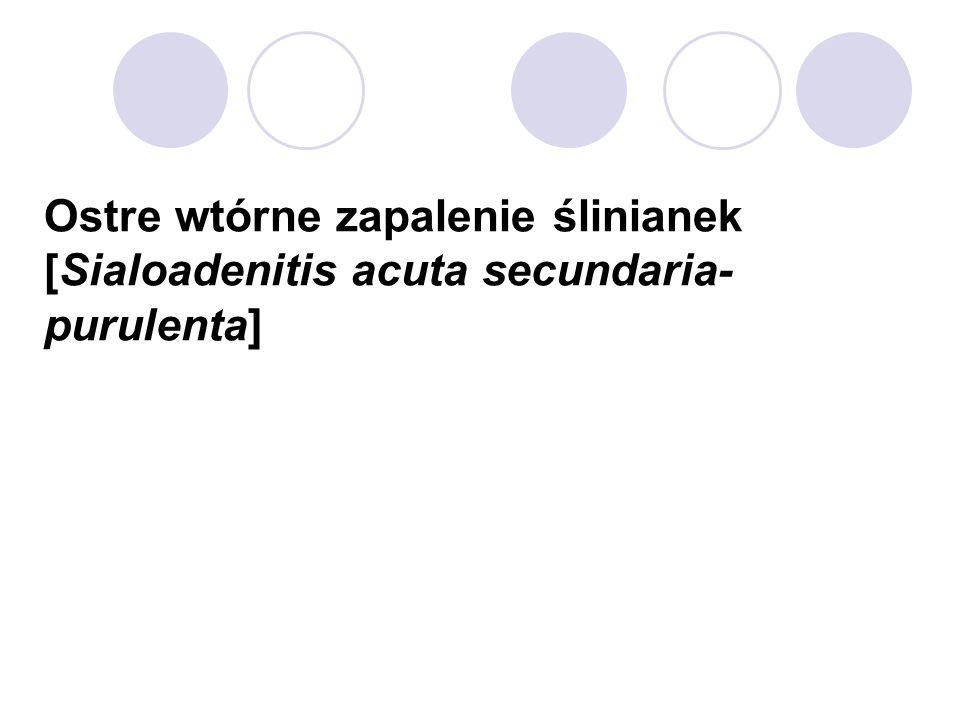 Ostre wtórne zapalenie ślinianek [Sialoadenitis acuta secundaria- purulenta]