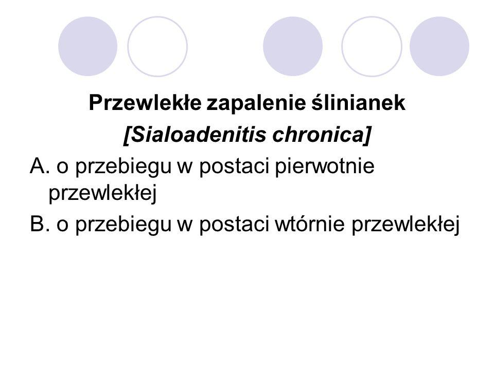 Przewlekłe zapalenie ślinianek [Sialoadenitis chronica] A. o przebiegu w postaci pierwotnie przewlekłej B. o przebiegu w postaci wtórnie przewlekłej