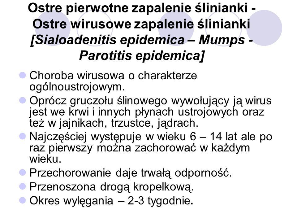 Ostre pierwotne zapalenie ślinianki - Ostre wirusowe zapalenie ślinianki [Sialoadenitis epidemica – Mumps - Parotitis epidemica] Choroba wirusowa o ch