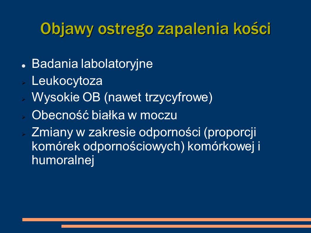 Objawy ostrego zapalenia kości Badania labolatoryjne Leukocytoza Wysokie OB (nawet trzycyfrowe) Obecność białka w moczu Zmiany w zakresie odporności (