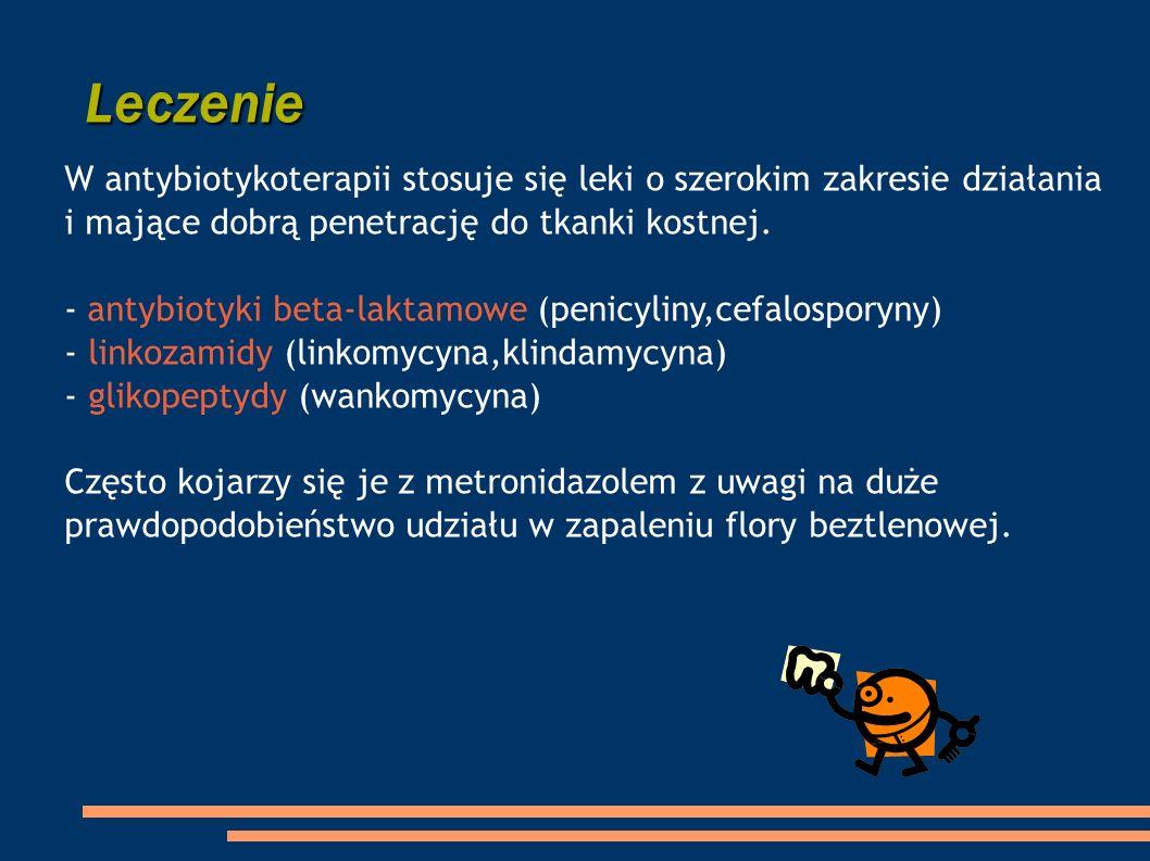 W antybiotykoterapii stosuje się leki o szerokim zakresie działania i mające dobrą penetrację do tkanki kostnej. - antybiotyki beta-laktamowe (penicyl