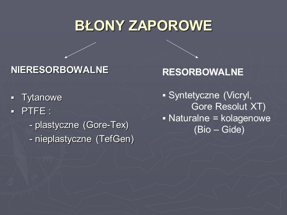 BŁONY ZAPOROWE NIERESORBOWALNE Tytanowe Tytanowe PTFE : PTFE : - plastyczne (Gore-Tex) - plastyczne (Gore-Tex) - nieplastyczne (TefGen) - nieplastyczn