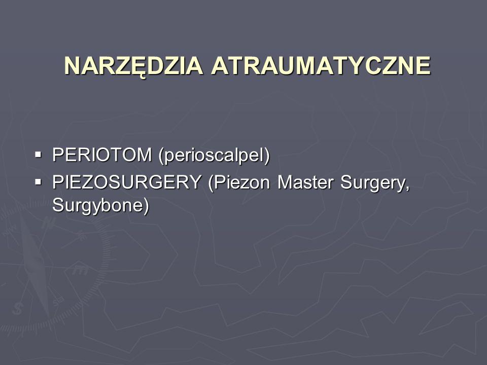 NARZĘDZIA ATRAUMATYCZNE PERIOTOM (perioscalpel) PERIOTOM (perioscalpel) PIEZOSURGERY (Piezon Master Surgery, Surgybone) PIEZOSURGERY (Piezon Master Su