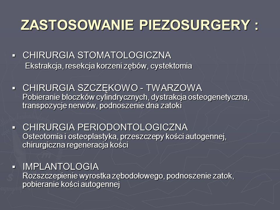 ZASTOSOWANIE PIEZOSURGERY : CHIRURGIA STOMATOLOGICZNA Ekstrakcja, resekcja korzeni zębów, cystektomia CHIRURGIA STOMATOLOGICZNA Ekstrakcja, resekcja k