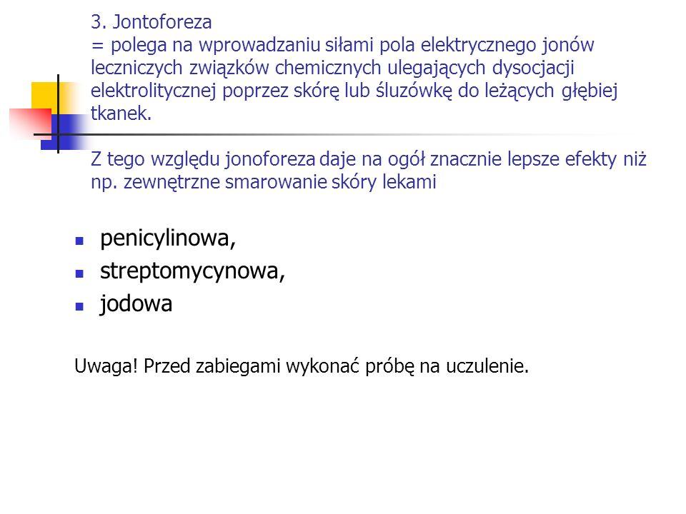 3. Jontoforeza = polega na wprowadzaniu siłami pola elektrycznego jonów leczniczych związków chemicznych ulegających dysocjacji elektrolitycznej poprz