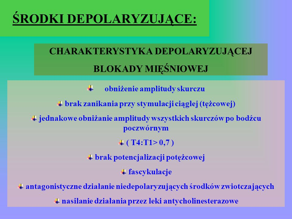 ŚRODKI DEPOLARYZUJĄCE: CHARAKTERYSTYKA DEPOLARYZUJĄCEJ BLOKADY MIĘŚNIOWEJ obniżenie amplitudy skurczu brak zanikania przy stymulacji ciągłej (tężcowej) jednakowe obniżanie amplitudy wszystkich skurczów po bodźcu poczwórnym ( T4:T1> 0,7 ) brak potencjalizacji potężcowej fascykulacje antagonistyczne działanie niedepolaryzujących środków zwiotczających nasilanie działania przez leki antycholinesterazowe