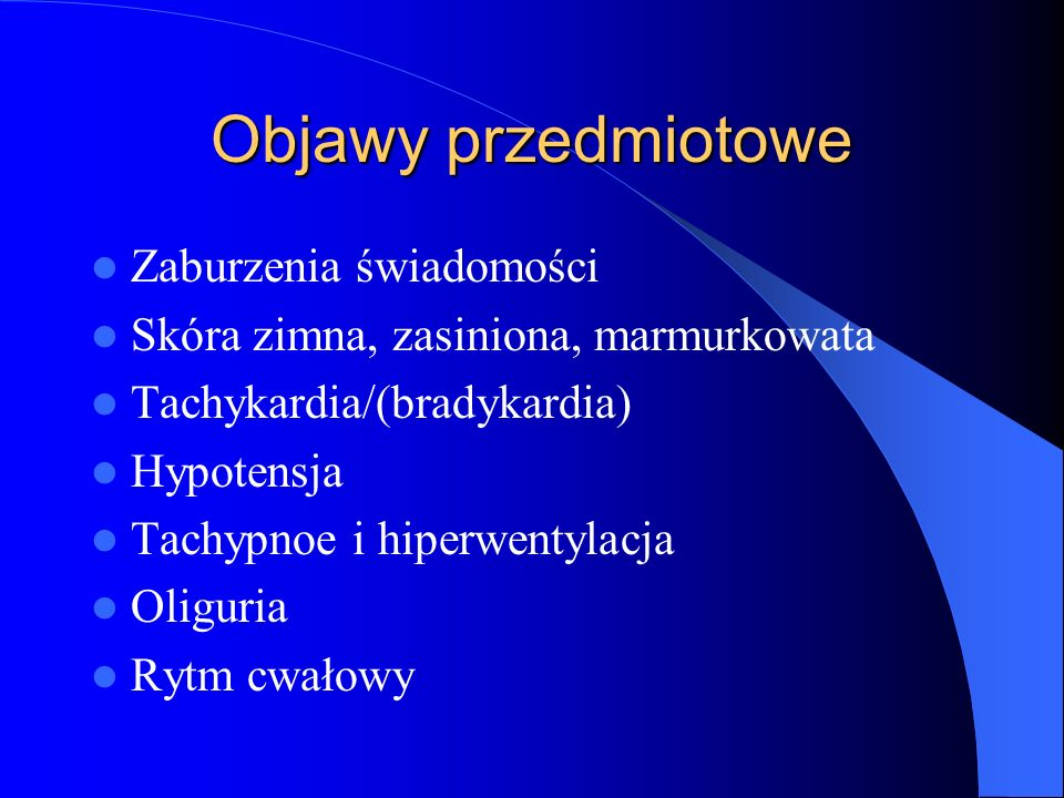 Objawy przedmiotowe Zaburzenia świadomości Skóra zimna, zasiniona, marmurkowata Tachykardia/(bradykardia) Hypotensja Tachypnoe i hiperwentylacja Oligu