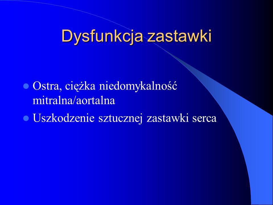 Dysfunkcja zastawki Ostra, ciężka niedomykalność mitralna/aortalna Uszkodzenie sztucznej zastawki serca
