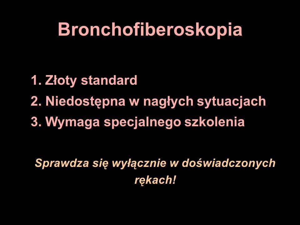 Bronchofiberoskopia 1. Złoty standard 2. Niedostępna w nagłych sytuacjach 3. Wymaga specjalnego szkolenia Sprawdza się wyłącznie w doświadczonych ręka