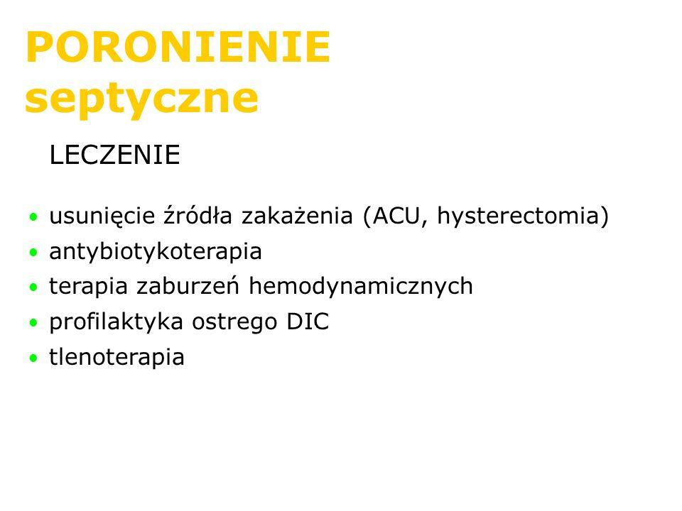 PORONIENIE septyczne LECZENIE usunięcie źródła zakażenia (ACU, hysterectomia) antybiotykoterapia terapia zaburzeń hemodynamicznych profilaktyka ostreg