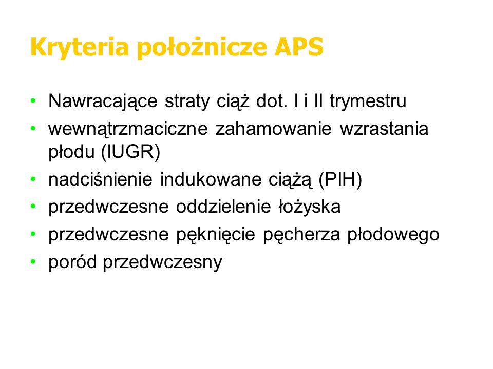 Kryteria położnicze APS Nawracające straty ciąż dot. I i II trymestru wewnątrzmaciczne zahamowanie wzrastania płodu (IUGR) nadciśnienie indukowane cią