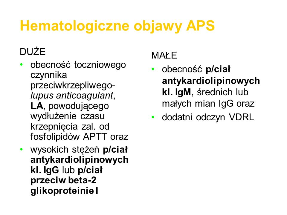 Hematologiczne objawy APS DUŻE obecność toczniowego czynnika przeciwkrzepliwego- lupus anticoagulant, LA, powodującego wydłużenie czasu krzepnięcia za