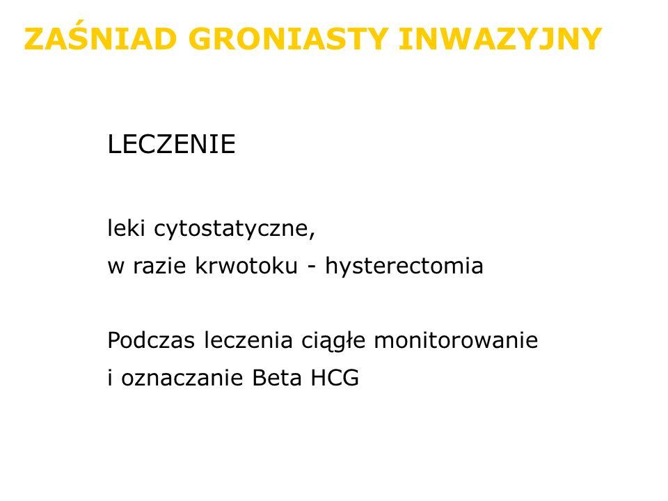 ZAŚNIAD GRONIASTY INWAZYJNY LECZENIE leki cytostatyczne, w razie krwotoku - hysterectomia Podczas leczenia ciągłe monitorowanie i oznaczanie Beta HCG