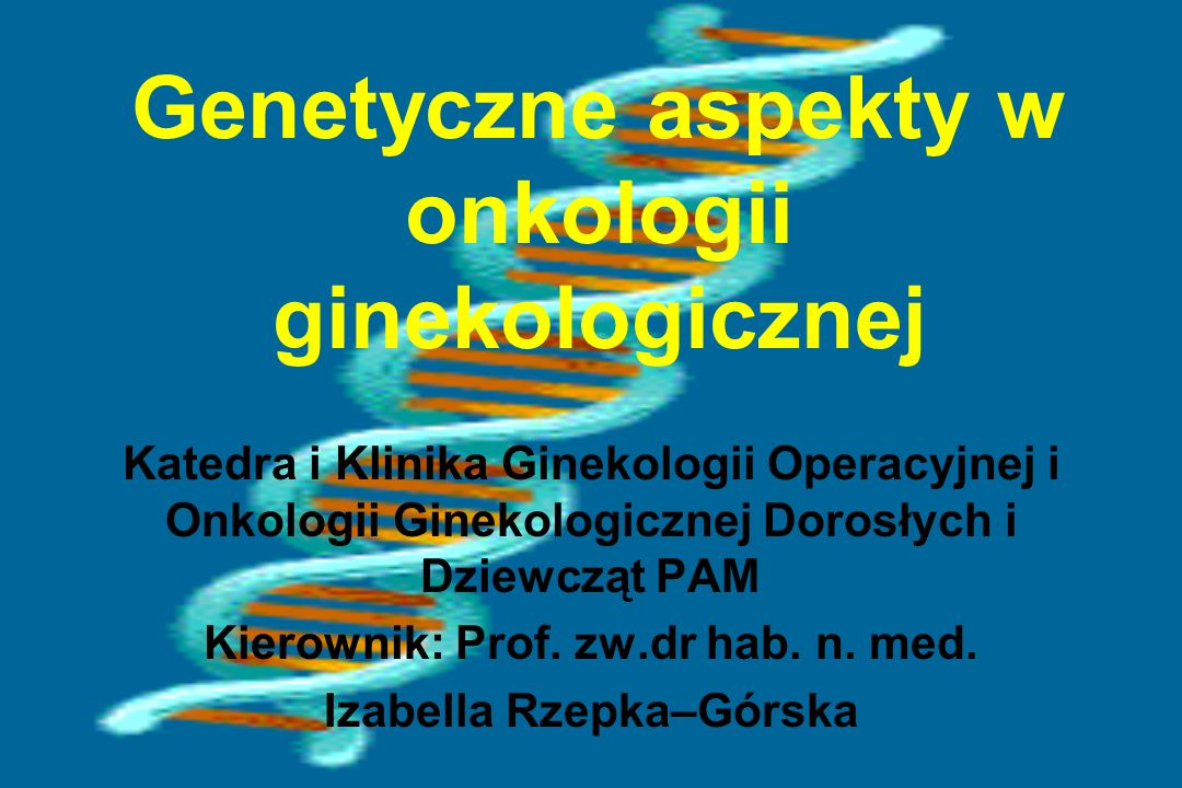 Genetyczne aspekty w onkologii ginekologicznej Katedra i Klinika Ginekologii Operacyjnej i Onkologii Ginekologicznej Dorosłych i Dziewcząt PAM Kierown