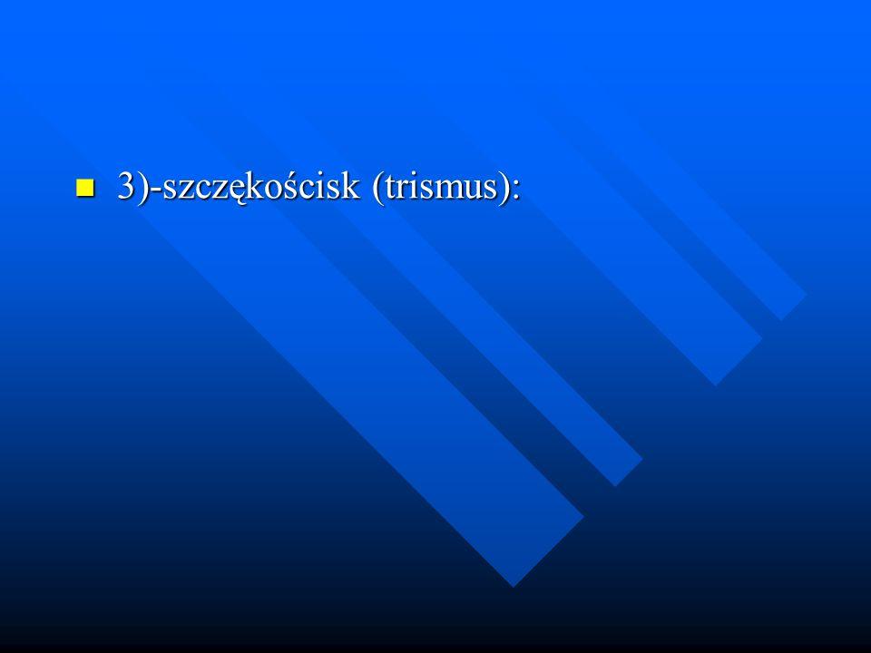 3)-szczękościsk (trismus): 3)-szczękościsk (trismus):