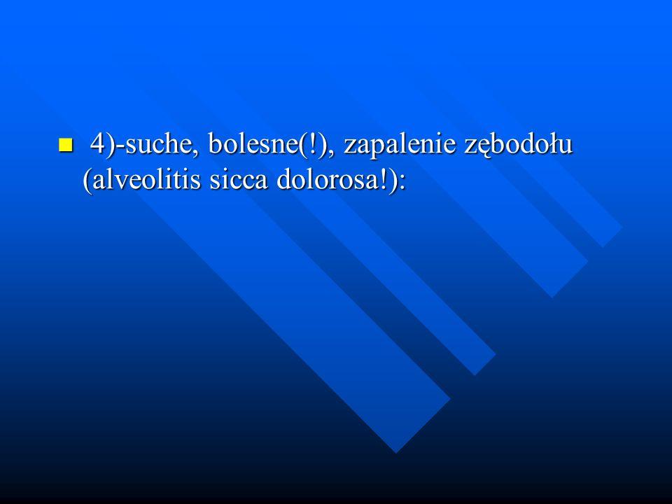 4)-suche, bolesne(!), zapalenie zębodołu (alveolitis sicca dolorosa!): 4)-suche, bolesne(!), zapalenie zębodołu (alveolitis sicca dolorosa!):