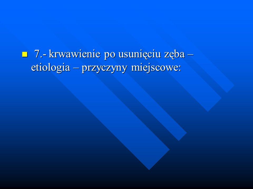 7.- krwawienie po usunięciu zęba – etiologia – przyczyny miejscowe: 7.- krwawienie po usunięciu zęba – etiologia – przyczyny miejscowe: