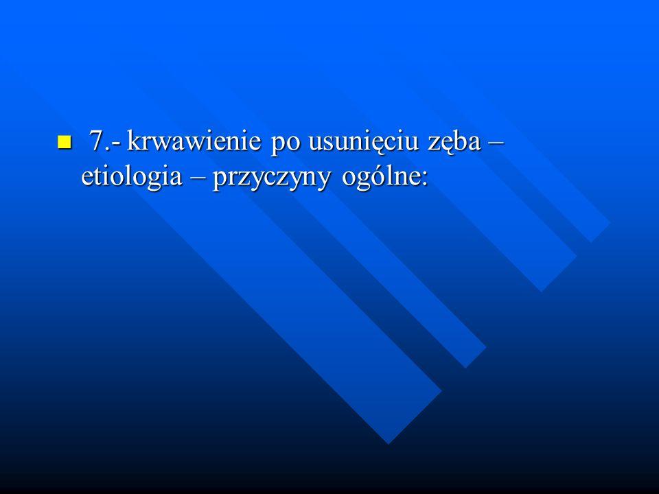 7.- krwawienie po usunięciu zęba – etiologia – przyczyny ogólne: 7.- krwawienie po usunięciu zęba – etiologia – przyczyny ogólne: