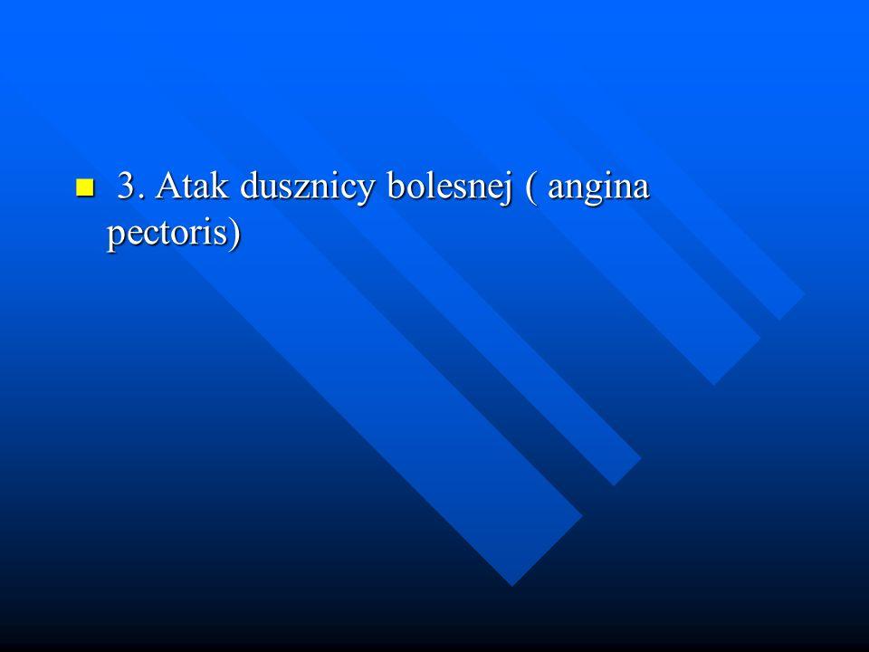 3. Atak dusznicy bolesnej ( angina pectoris) 3. Atak dusznicy bolesnej ( angina pectoris)