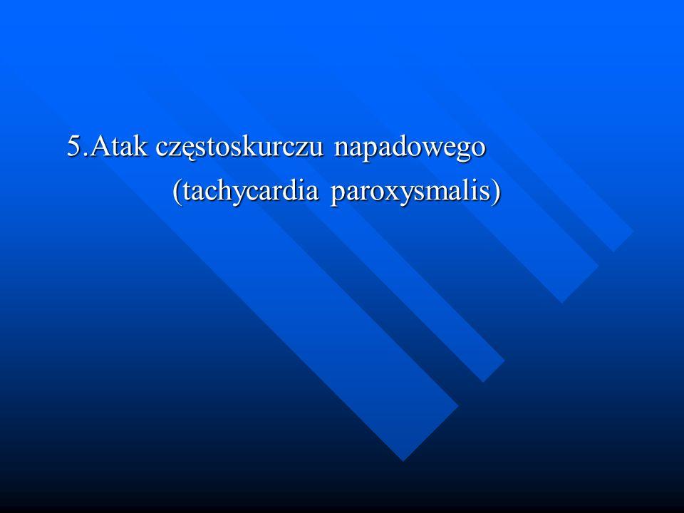 5.Atak częstoskurczu napadowego 5.Atak częstoskurczu napadowego (tachycardia paroxysmalis) (tachycardia paroxysmalis)