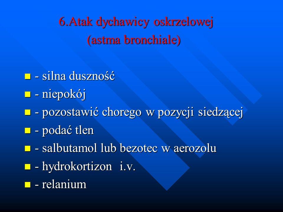 6.Atak dychawicy oskrzelowej 6.Atak dychawicy oskrzelowej (astma bronchiale) (astma bronchiale) - silna duszność - silna duszność - niepokój - niepokó
