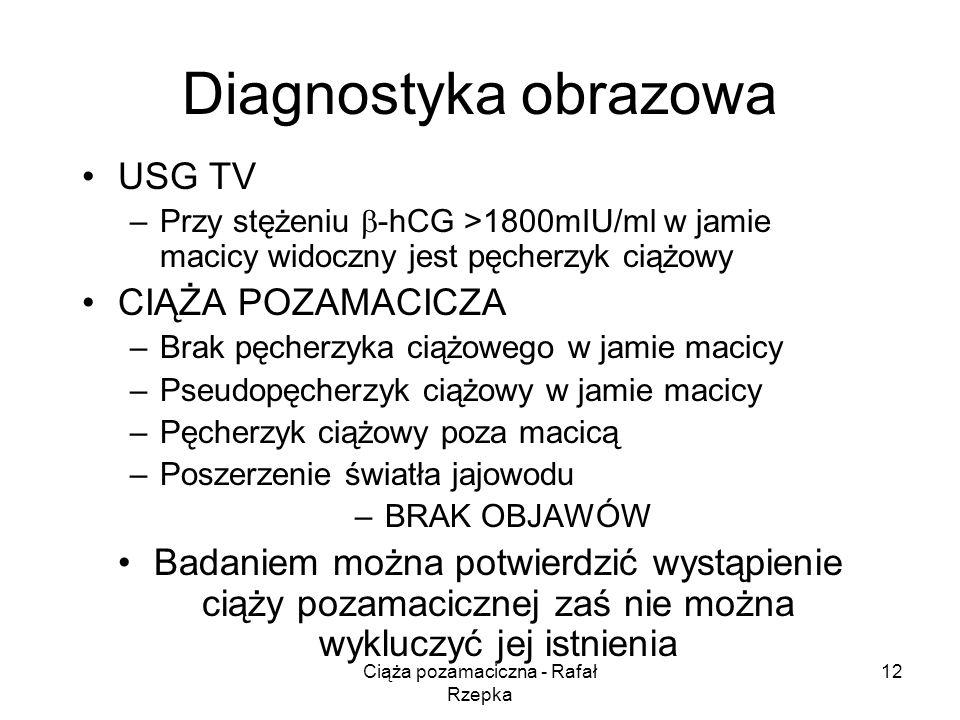 Ciąża pozamaciczna - Rafał Rzepka 12 Diagnostyka obrazowa USG TV –Przy stężeniu -hCG >1800mIU/ml w jamie macicy widoczny jest pęcherzyk ciążowy CIĄŻA POZAMACICZA –Brak pęcherzyka ciążowego w jamie macicy –Pseudopęcherzyk ciążowy w jamie macicy –Pęcherzyk ciążowy poza macicą –Poszerzenie światła jajowodu –BRAK OBJAWÓW Badaniem można potwierdzić wystąpienie ciąży pozamacicznej zaś nie można wykluczyć jej istnienia