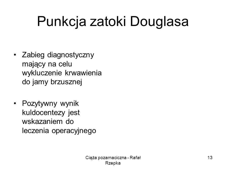 Ciąża pozamaciczna - Rafał Rzepka 13 Punkcja zatoki Douglasa Zabieg diagnostyczny mający na celu wykluczenie krwawienia do jamy brzusznej Pozytywny wynik kuldocentezy jest wskazaniem do leczenia operacyjnego