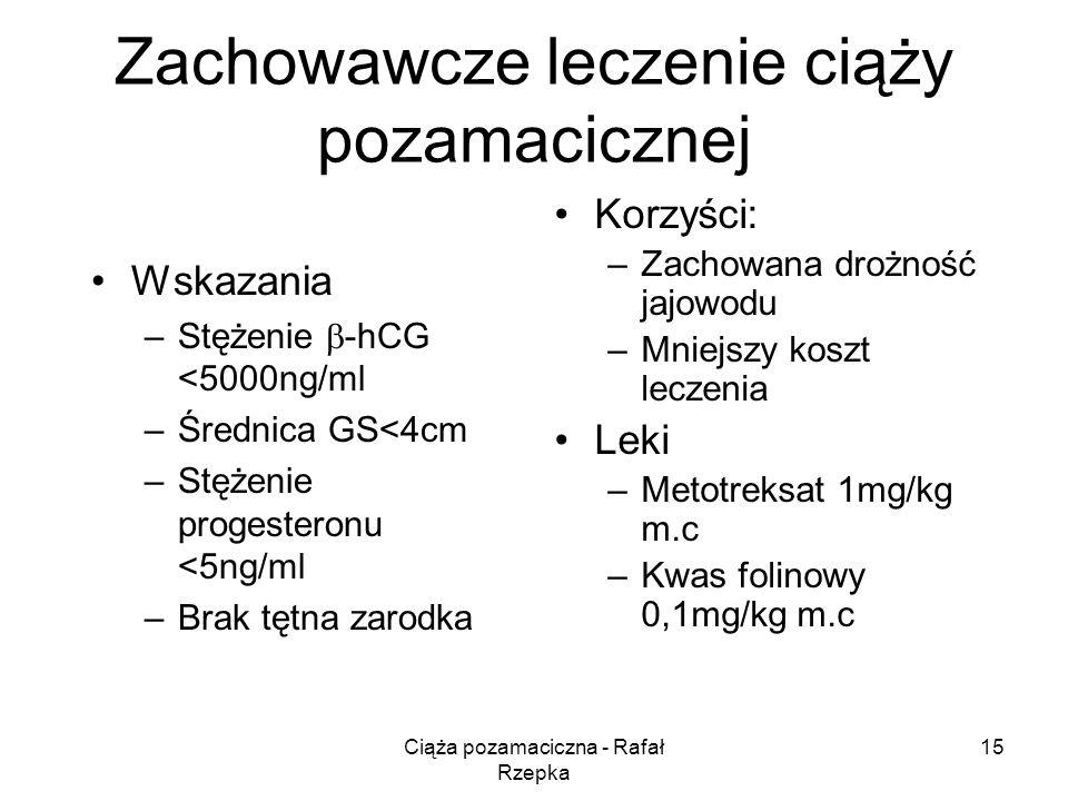 Ciąża pozamaciczna - Rafał Rzepka 15 Zachowawcze leczenie ciąży pozamacicznej Wskazania –Stężenie -hCG <5000ng/ml –Średnica GS<4cm –Stężenie progesteronu <5ng/ml –Brak tętna zarodka Korzyści: –Zachowana drożność jajowodu –Mniejszy koszt leczenia Leki –Metotreksat 1mg/kg m.c –Kwas folinowy 0,1mg/kg m.c