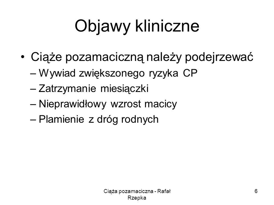 Ciąża pozamaciczna - Rafał Rzepka 6 Objawy kliniczne Ciąże pozamaciczną należy podejrzewać –Wywiad zwiększonego ryzyka CP –Zatrzymanie miesiączki –Nieprawidłowy wzrost macicy –Plamienie z dróg rodnych