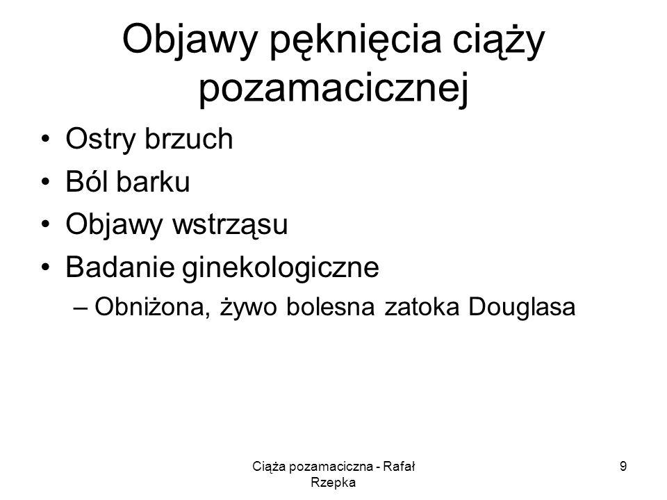 Ciąża pozamaciczna - Rafał Rzepka 9 Objawy pęknięcia ciąży pozamacicznej Ostry brzuch Ból barku Objawy wstrząsu Badanie ginekologiczne –Obniżona, żywo bolesna zatoka Douglasa