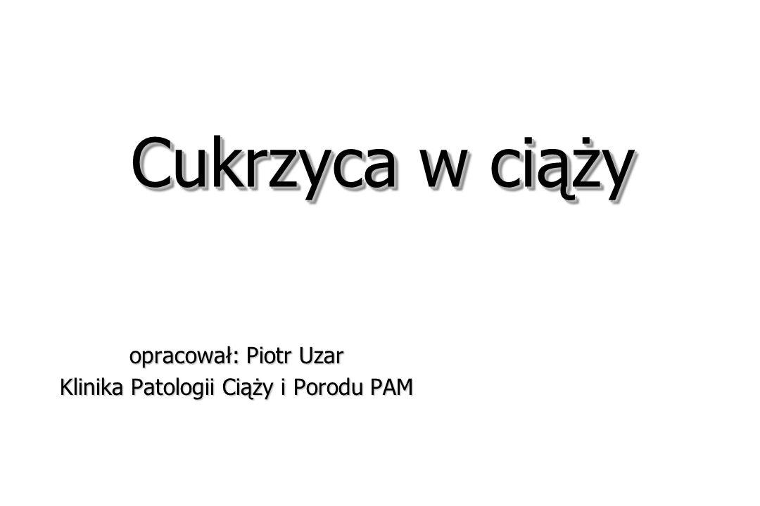 Cukrzyca w ciąży opracował: Piotr Uzar Klinika Patologii Ciąży i Porodu PAM