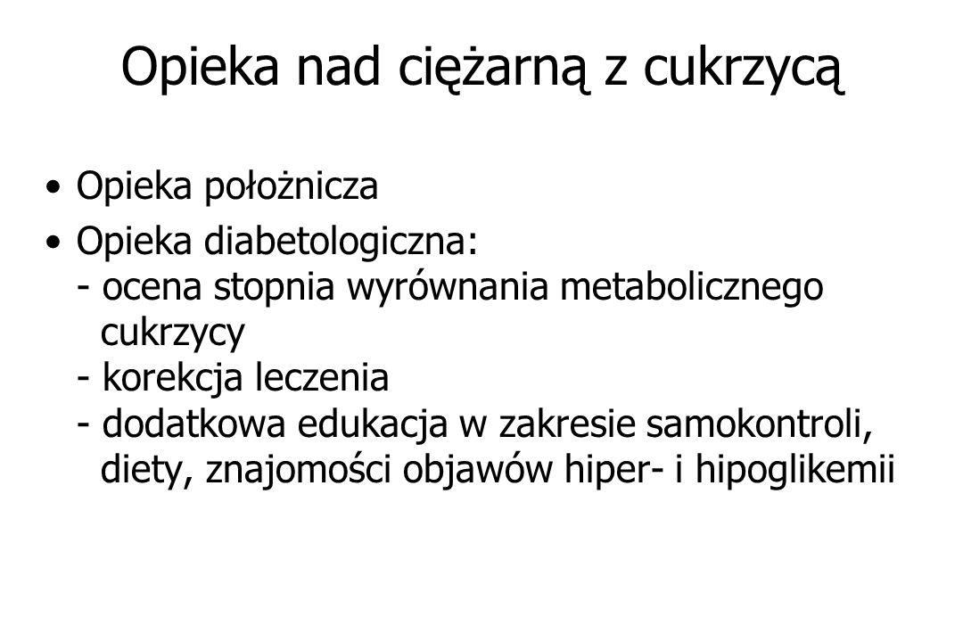 Opieka nad ciężarną z cukrzycą Opieka położnicza Opieka diabetologiczna: - ocena stopnia wyrównania metabolicznego cukrzycy - korekcja leczenia - dodatkowa edukacja w zakresie samokontroli, diety, znajomości objawów hiper- i hipoglikemii
