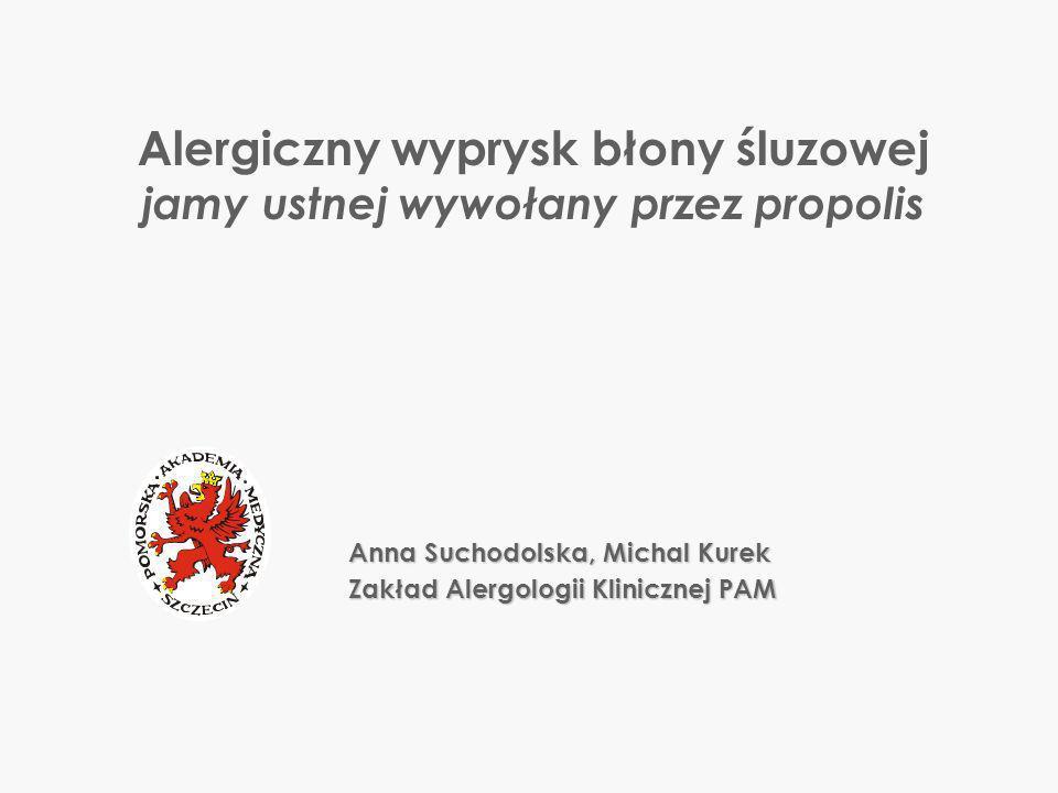 Anna Suchodolska, Michal Kurek Zakład Alergologii Klinicznej PAM Alergiczny wyprysk błony śluzowej jamy ustnej wywołany przez propolis