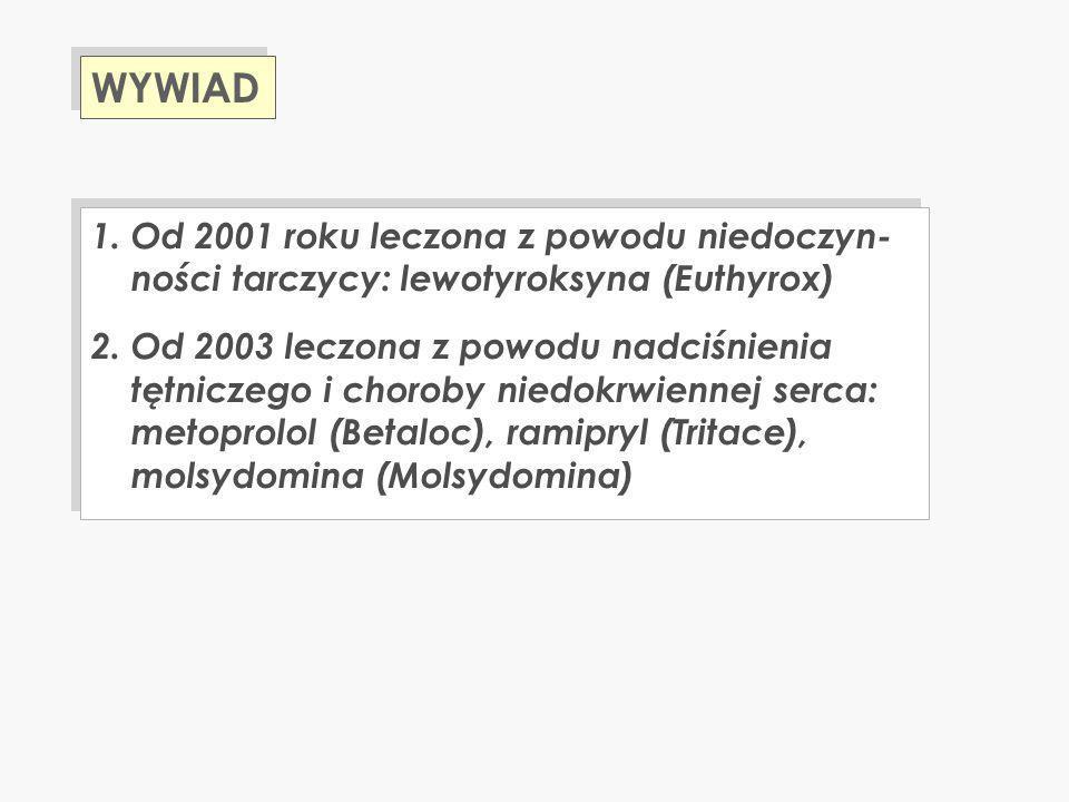 1. Od 2001 roku leczona z powodu niedoczyn- ności tarczycy: lewotyroksyna (Euthyrox) 2. Od 2003 leczona z powodu nadciśnienia tętniczego i choroby nie