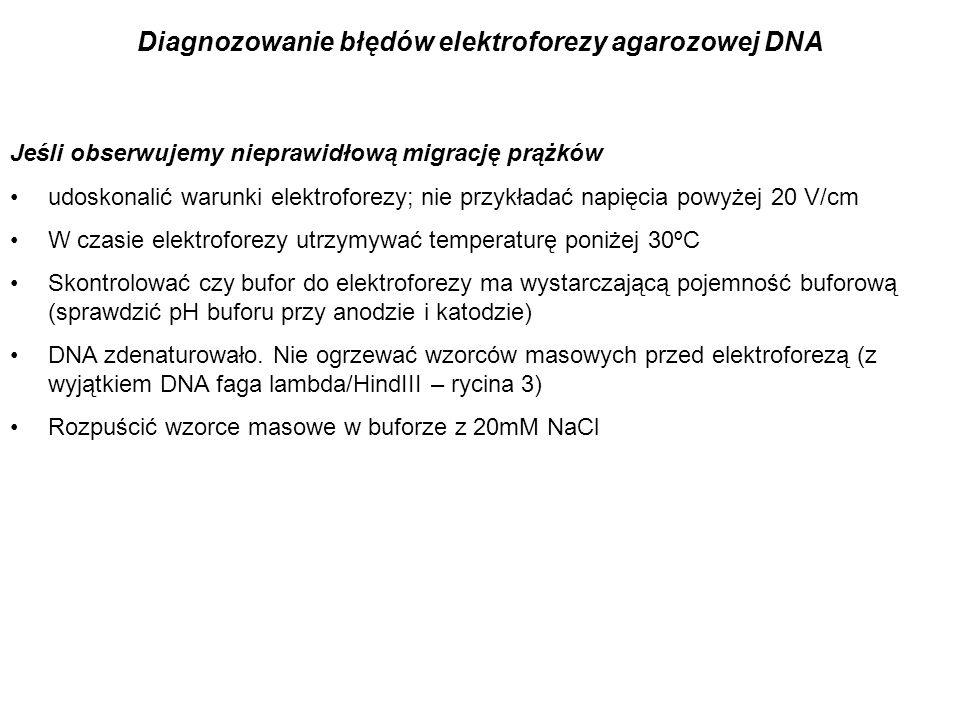 Jeśli obserwujemy nieprawidłową migrację prążków udoskonalić warunki elektroforezy; nie przykładać napięcia powyżej 20 V/cm W czasie elektroforezy utr