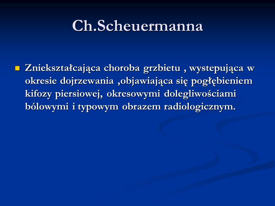 Ch.Scheuermanna Zniekształcająca choroba grzbietu, wystepująca w okresie dojrzewania,objawiająca się pogłębieniem kifozy piersiowej, okresowymi dolegl