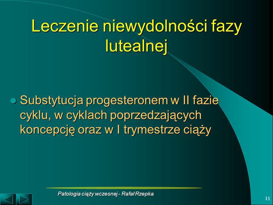 Patologia ciąży wczesnej - Rafał Rzepka 11 Leczenie niewydolności fazy lutealnej Substytucja progesteronem w II fazie cyklu, w cyklach poprzedzających