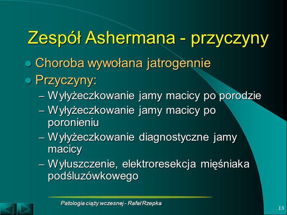 Patologia ciąży wczesnej - Rafał Rzepka 13 Zespół Ashermana - przyczyny Choroba wywołana jatrogennie Choroba wywołana jatrogennie Przyczyny: Przyczyny