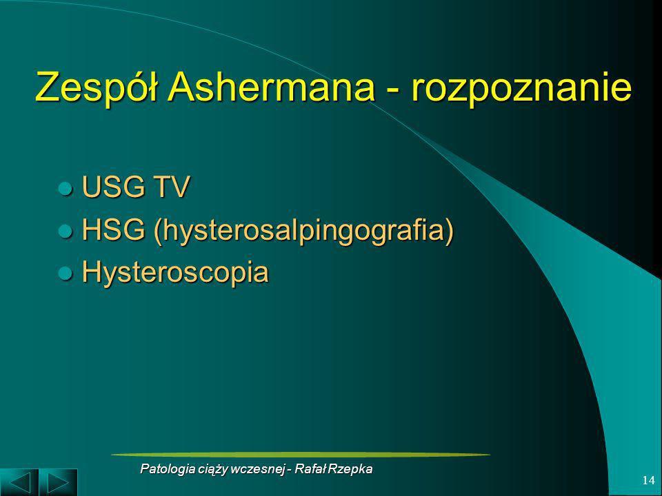 Patologia ciąży wczesnej - Rafał Rzepka 14 Zespół Ashermana - rozpoznanie USG TV USG TV HSG (hysterosalpingografia) HSG (hysterosalpingografia) Hyster