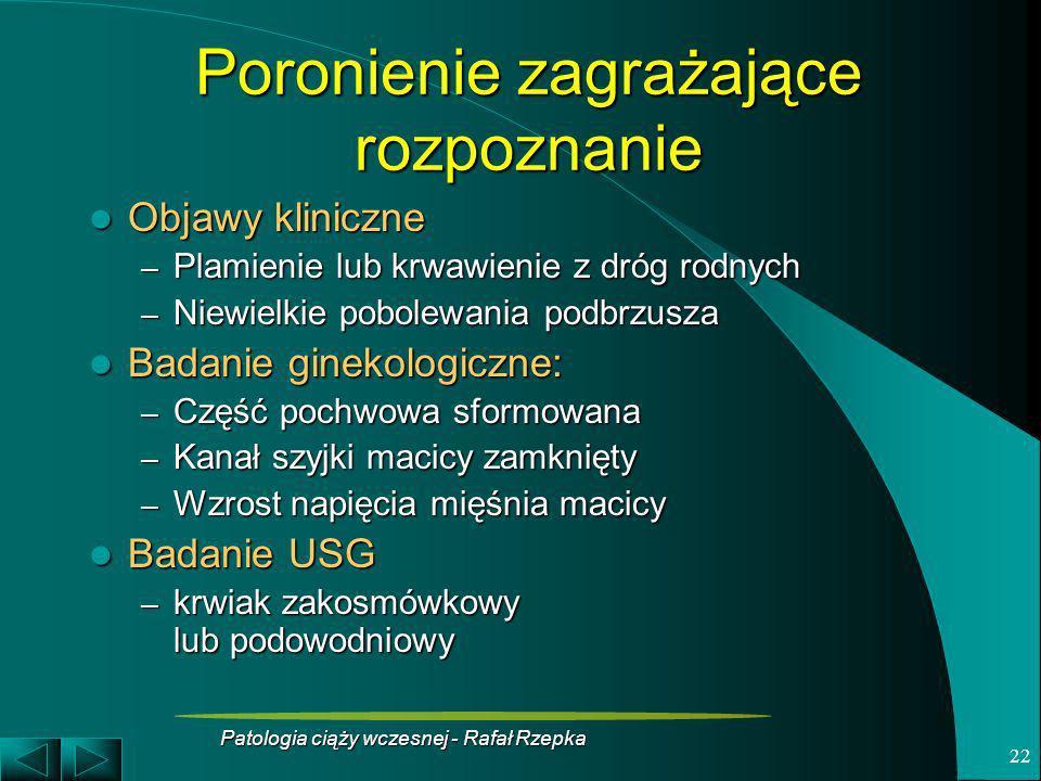 Patologia ciąży wczesnej - Rafał Rzepka 22 Poronienie zagrażające rozpoznanie Objawy kliniczne Objawy kliniczne – Plamienie lub krwawienie z dróg rodn